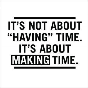 It is not about having time, it is about making time